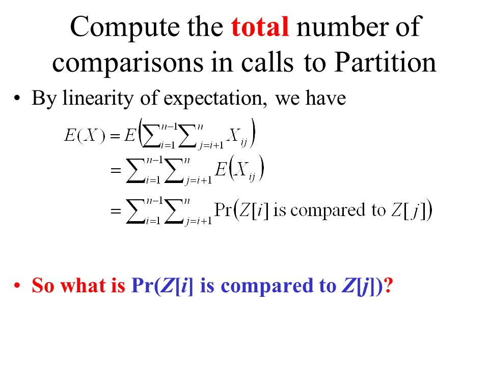 Compute the total number of comparisons in calls to Partition By linearity of expectation, we have So what is Pr(Z[i] is compared to Z[j])