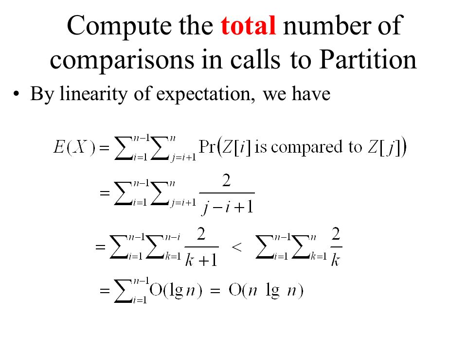Compute the total number of comparisons in calls to Partition By linearity of expectation, we have