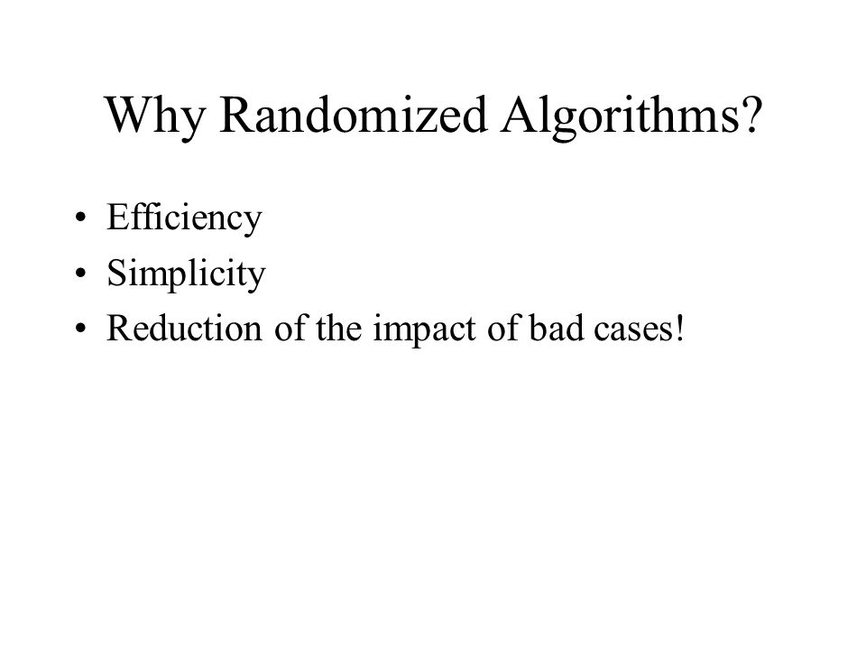 Why Randomized Algorithms? Efficiency Simplicity Reduction of the impact of bad cases!