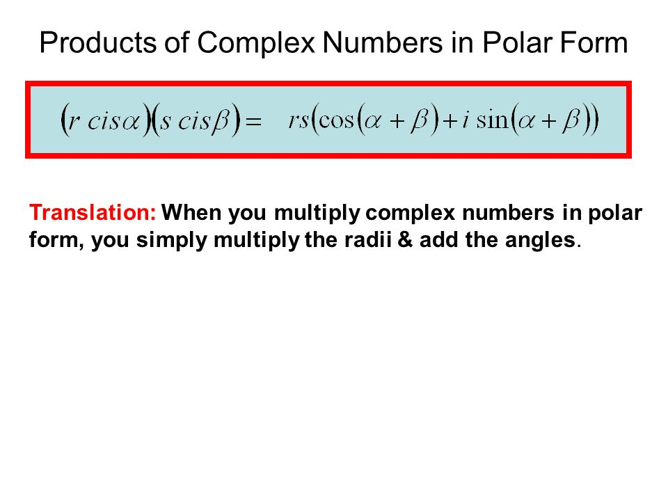 Products of Complex Numbers in Polar Form Translation: When you multiply complex numbers in polar form, you simply multiply the radii & add the angles.