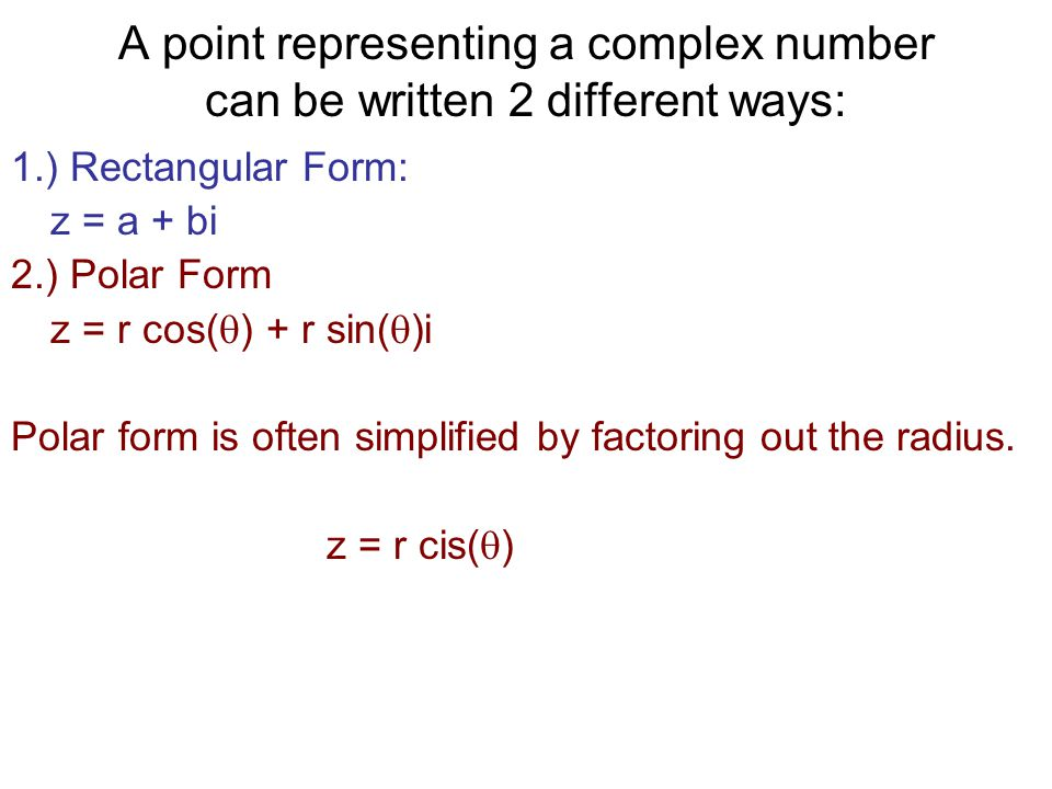 A point representing a complex number can be written 2 different ways: 1.) Rectangular Form: z = a + bi 2.) Polar Form z = r cos(  ) + r sin(  )i Po