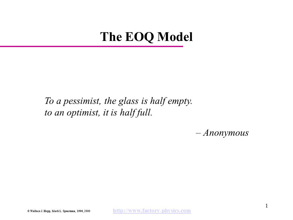 © Wallace J. Hopp, Mark L. Spearman, 1996, 2000 http://www.factory-physics.com 1 The EOQ Model To a pessimist, the glass is half empty. to an optimist