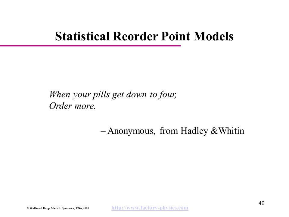 © Wallace J. Hopp, Mark L. Spearman, 1996, 2000 http://www.factory-physics.com 40 Statistical Reorder Point Models When your pills get down to four, O