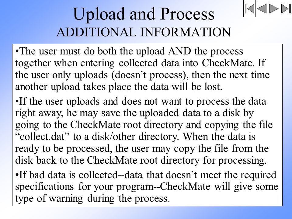 Upload and Process ADDITIONAL INFORMATION The user must do both the upload AND the process together when entering collected data into CheckMate.