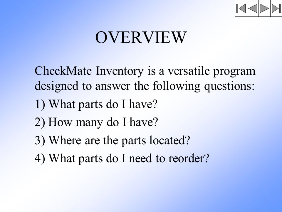 OVERVIEW CheckMate Inventory is a versatile program designed to answer the following questions: 1) What parts do I have.