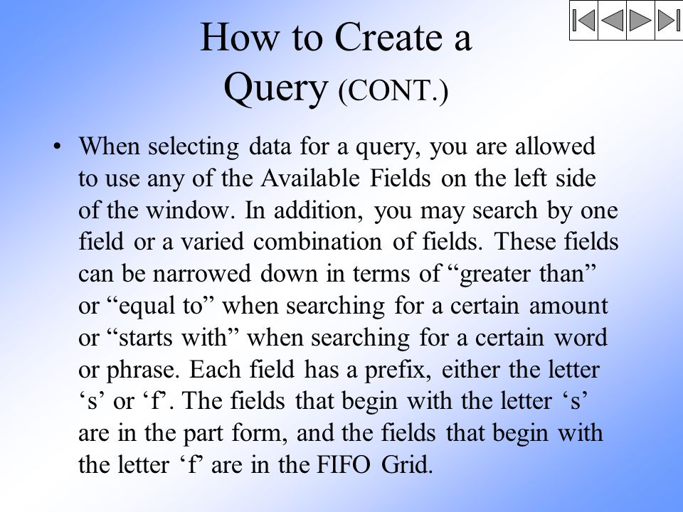 How to Create a Query (CONT.) When selecting data for a query, you are allowed to use any of the Available Fields on the left side of the window.