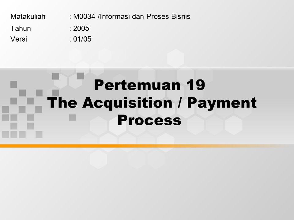 Pertemuan 19 The Acquisition / Payment Process Matakuliah: M0034 /Informasi dan Proses Bisnis Tahun: 2005 Versi: 01/05