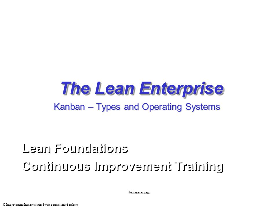 © Improvement Initiatives (used with permission of author) freeleansite.com The Lean Enterprise Lean Foundations Continuous Improvement Training Lean