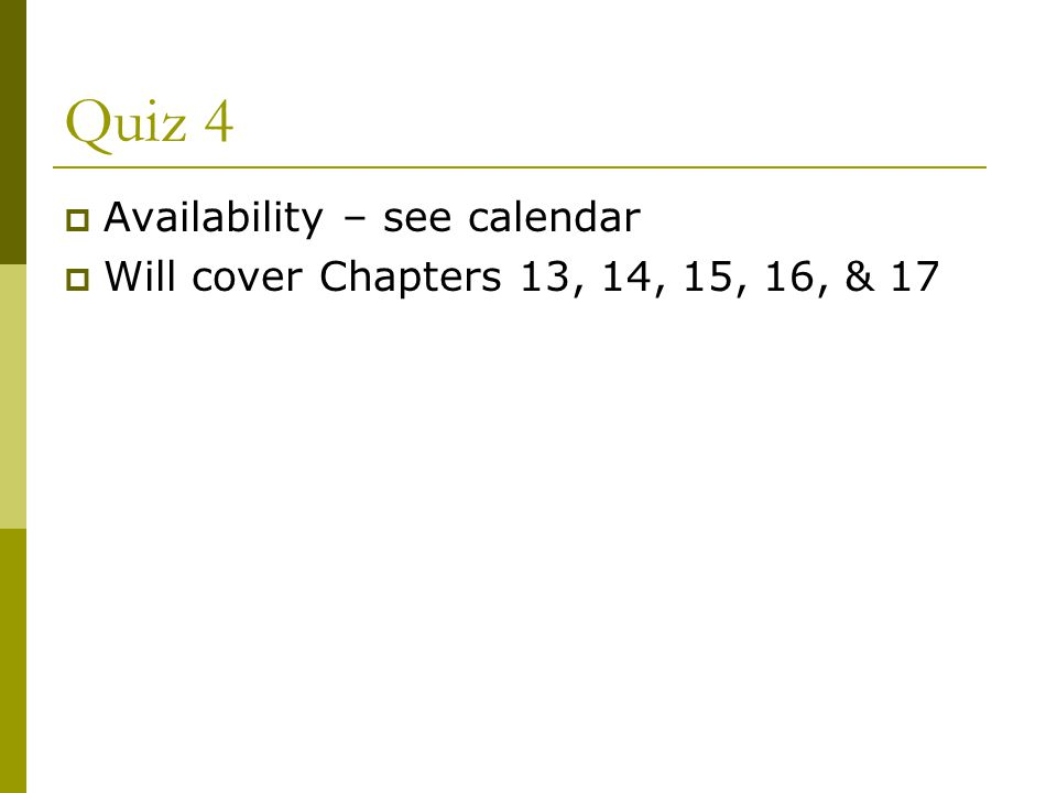 Quiz 4  Availability – see calendar  Will cover Chapters 13, 14, 15, 16, & 17