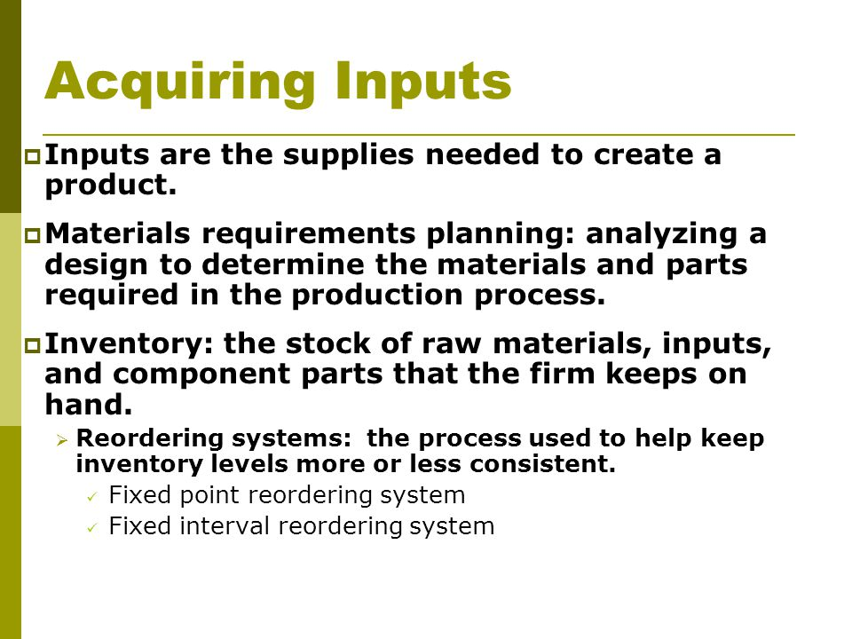 Acquiring Inputs  Inputs are the supplies needed to create a product.