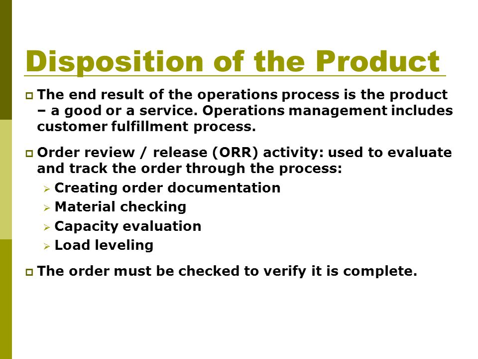 Disposition of the Product  The end result of the operations process is the product – a good or a service.
