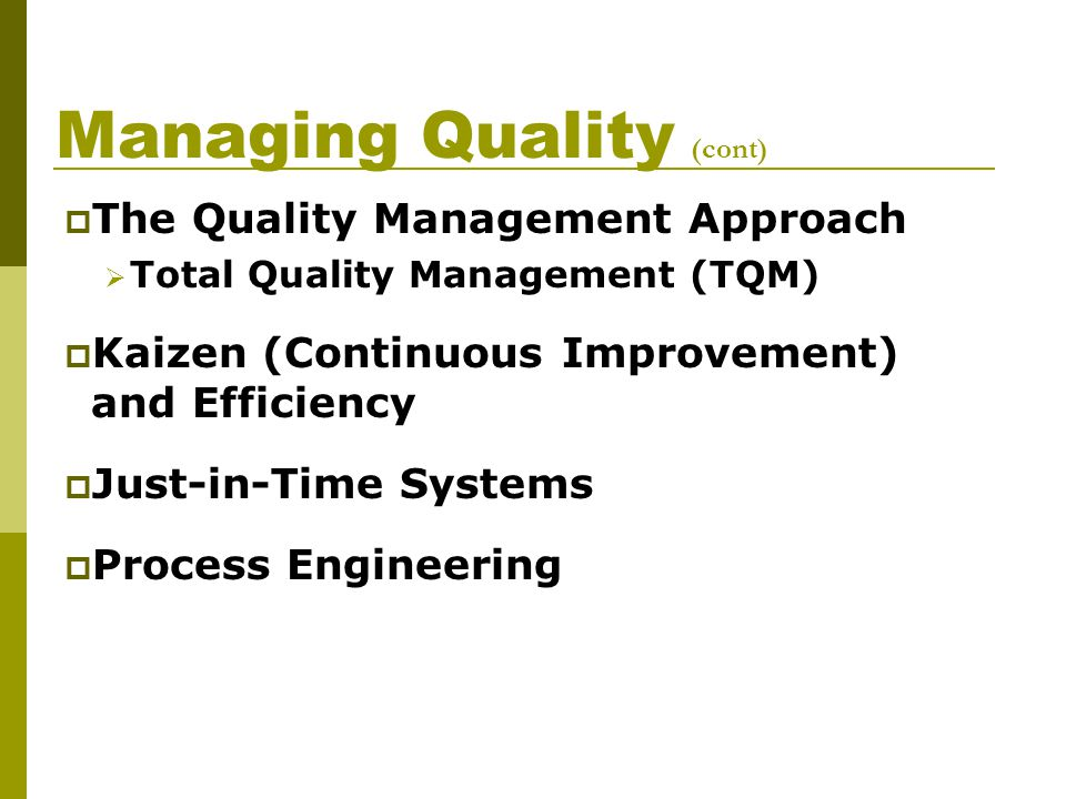 Managing Quality (cont)  The Quality Management Approach  Total Quality Management (TQM)  Kaizen (Continuous Improvement) and Efficiency  Just-in-Time Systems  Process Engineering
