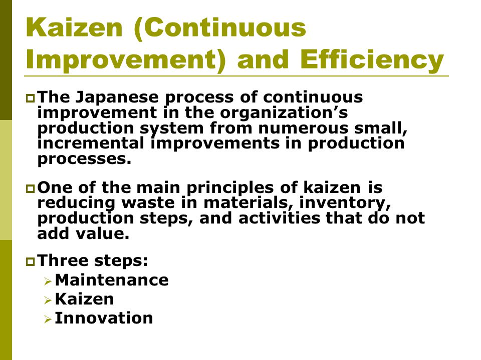 Kaizen (Continuous Improvement) and Efficiency  The Japanese process of continuous improvement in the organization's production system from numerous small, incremental improvements in production processes.