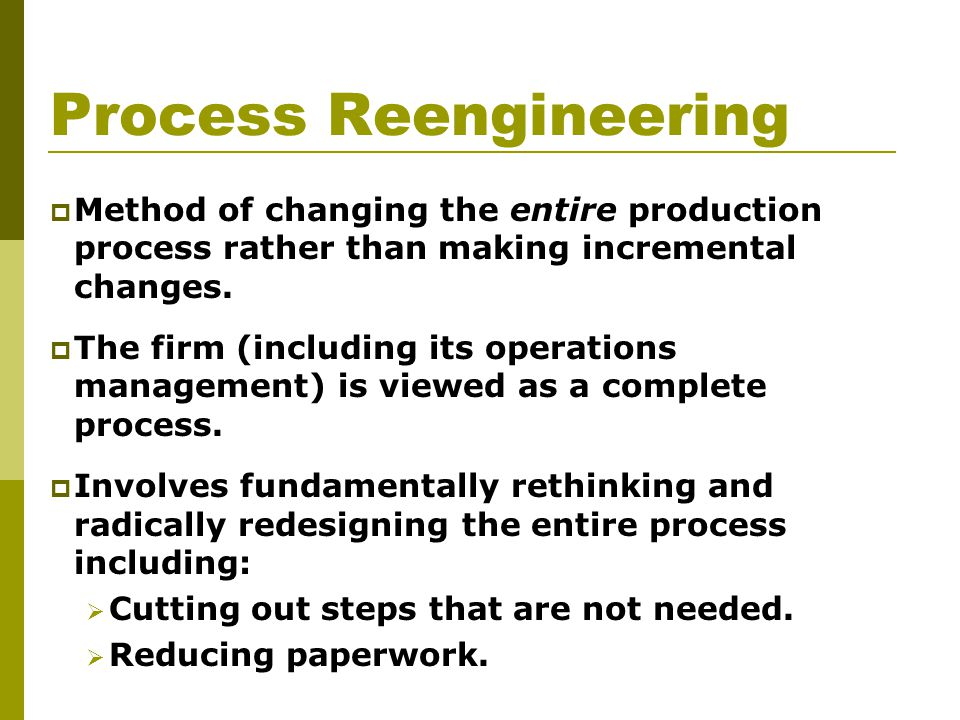 Process Reengineering  Method of changing the entire production process rather than making incremental changes.