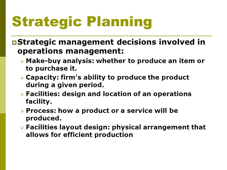 Strategic Planning  Strategic management decisions involved in operations management:  Make-buy analysis: whether to produce an item or to purchase it.
