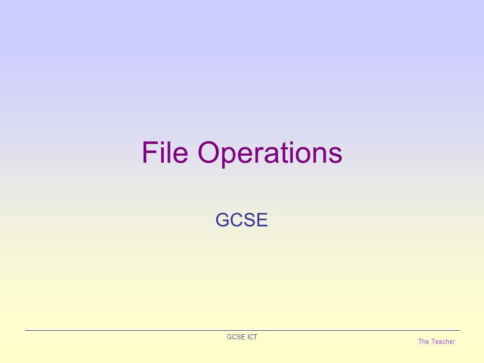 The Teacher GCSE ICT File Operations GCSE