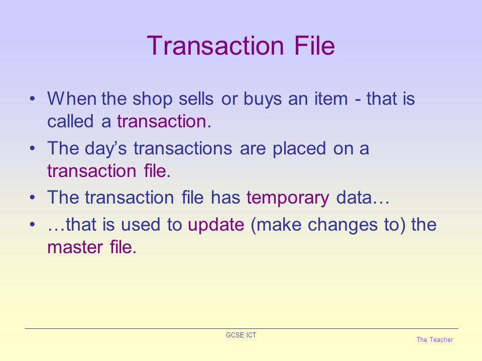 The Teacher GCSE ICT Transaction File Example The transaction file will have fewer fields than the master file… (only five records are displayed) CodeTransaction Type Quantity T101S1 T102S2 P10 T262S1 S1 Transaction Type is 'P' for Purchase or 'S' for Sale.