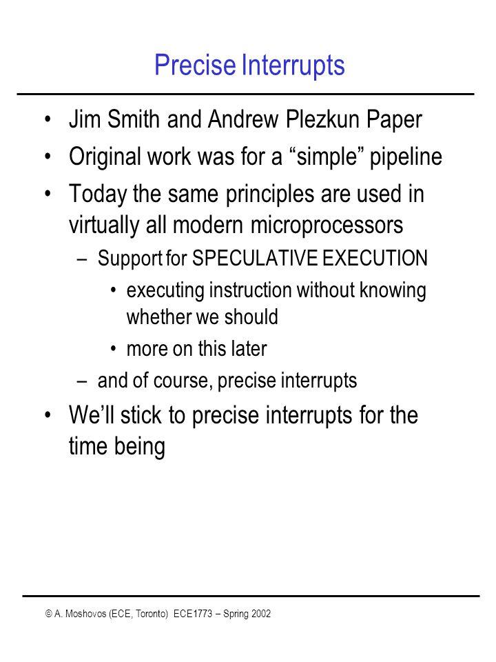 "© A. Moshovos (ECE, Toronto) ECE1773 – Spring 2002 Precise Interrupts Jim Smith and Andrew Plezkun Paper Original work was for a ""simple"" pipeline Tod"