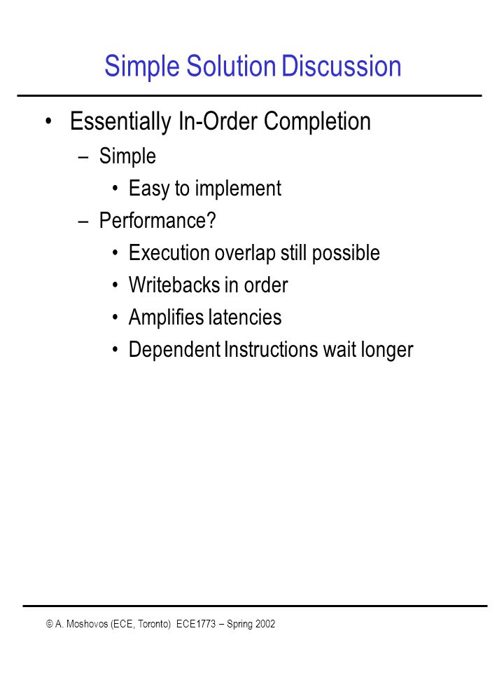 © A. Moshovos (ECE, Toronto) ECE1773 – Spring 2002 Simple Solution Discussion Essentially In-Order Completion –Simple Easy to implement –Performance?
