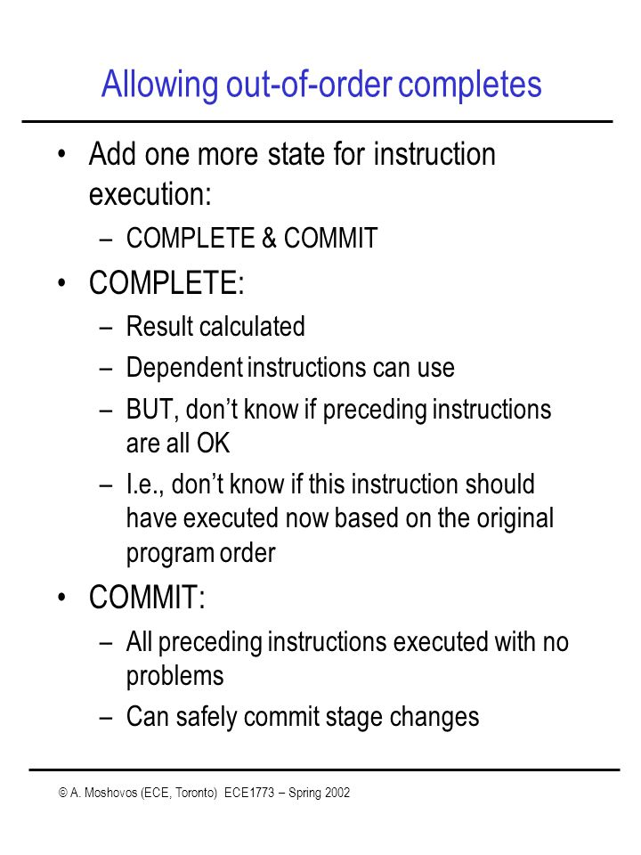 © A. Moshovos (ECE, Toronto) ECE1773 – Spring 2002 Allowing out-of-order completes Add one more state for instruction execution: –COMPLETE & COMMIT CO
