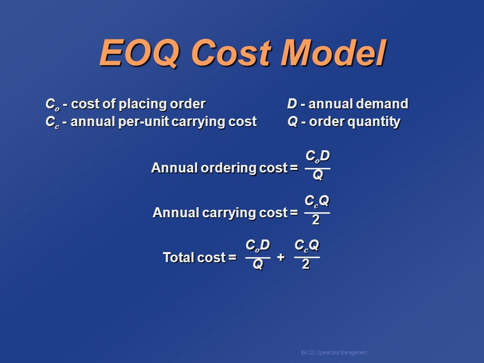 BA 320 Operations Management EOQ Cost Model C o - cost of placing orderD - annual demand C c - annual per-unit carrying costQ - order quantity Annual ordering cost = CoDCoDQQCoDCoDQQQ Annual carrying cost = CcQCcQ22CcQCcQ222 Total cost = + CoDCoDQQCoDCoDQQQ CcQCcQ22CcQCcQ222
