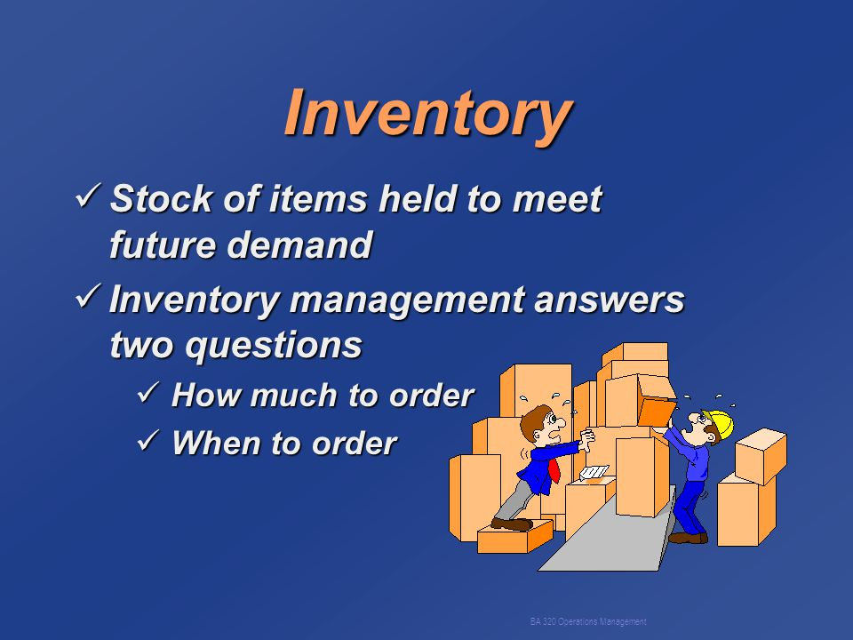 BA 320 Operations Management Inventory Stock of items held to meet future demand Stock of items held to meet future demand Inventory management answers two questions Inventory management answers two questions How much to order How much to order When to order When to order