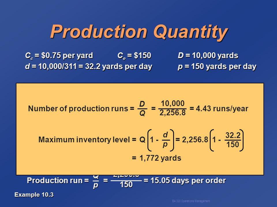 BA 320 Operations Management Production Quantity C c = $0.75 per yardC o = $150D = 10,000 yards d = 10,000/311 = 32.2 yards per dayp = 150 yards per day Q opt = = = 2,256.8 yards 2C o D C c 1 - dp 2(150)(10,000) 0.75 1 - 32.2150 TC = + 1 - = $1,329 dp CoDCoDQQCoDCoDQQQ CcQCcQ22CcQCcQ222 Production run = = = 15.05 days per order Qp 2,256.8150 Number of production runs = = = 4.43 runs/year DQDQ 10,000 2,256.8 Maximum inventory level =Q 1 - = 2,256.8 1 - =1,772 yards dpdp 32.2 150 Example 10.3