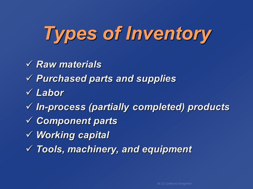 BA 320 Operations Management Types of Inventory Raw materials Raw materials Purchased parts and supplies Purchased parts and supplies Labor Labor In-process (partially completed) products In-process (partially completed) products Component parts Component parts Working capital Working capital Tools, machinery, and equipment Tools, machinery, and equipment