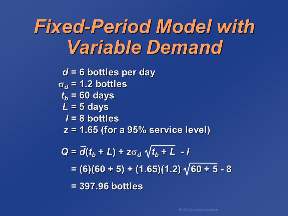 BA 320 Operations Management Fixed-Period Model with Variable Demand d= 6 bottles per day  d = 1.2 bottles t b = 60 days L= 5 days I= 8 bottles z= 1.65 (for a 95% service level) Q= d(t b + L) + z  d t b + L - I = (6)(60 + 5) + (1.65)(1.2) 60 + 5 - 8 = 397.96 bottles