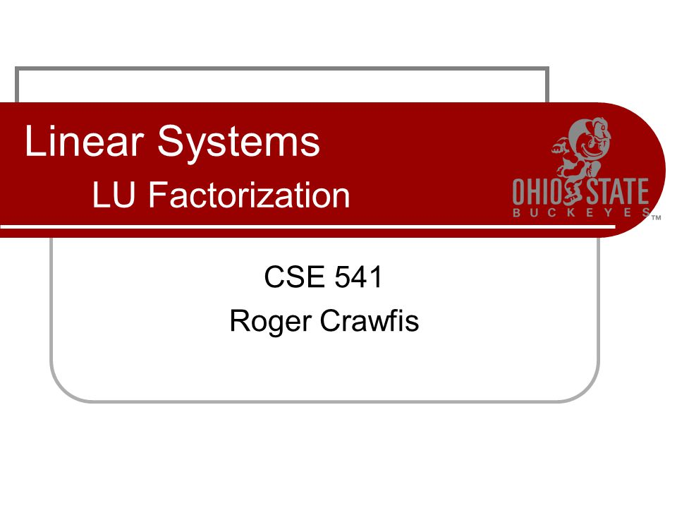 Linear Systems LU Factorization CSE 541 Roger Crawfis