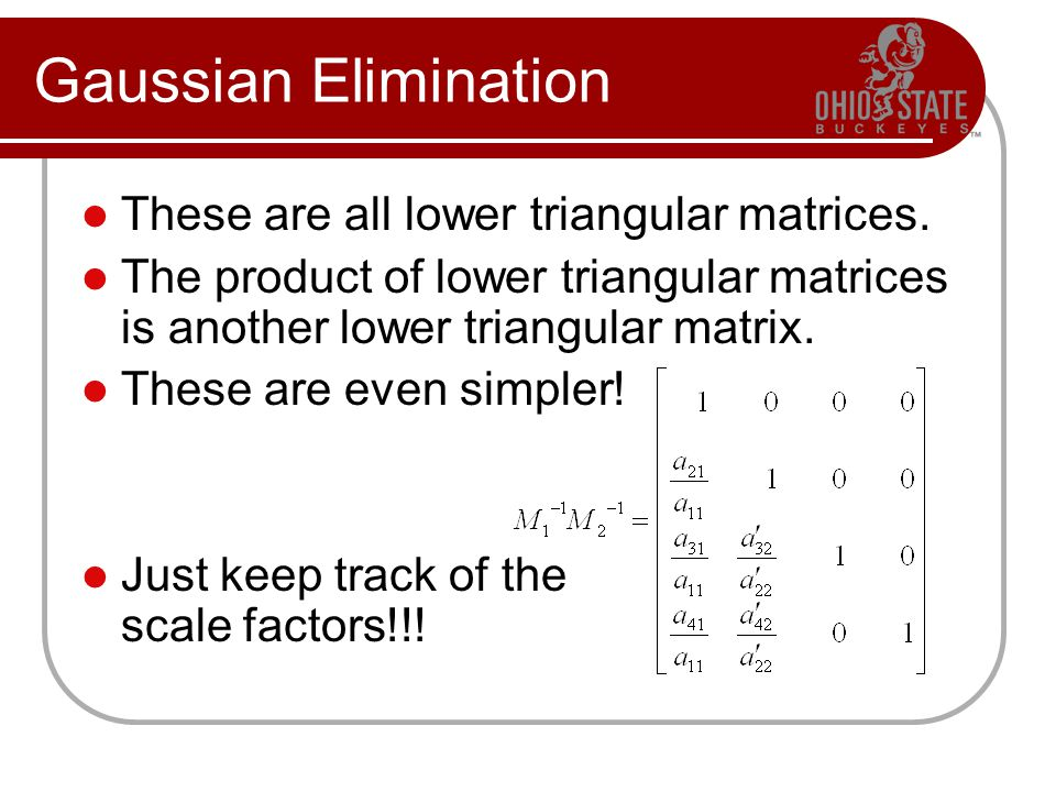 Gaussian Elimination These are all lower triangular matrices. The product of lower triangular matrices is another lower triangular matrix. These are e