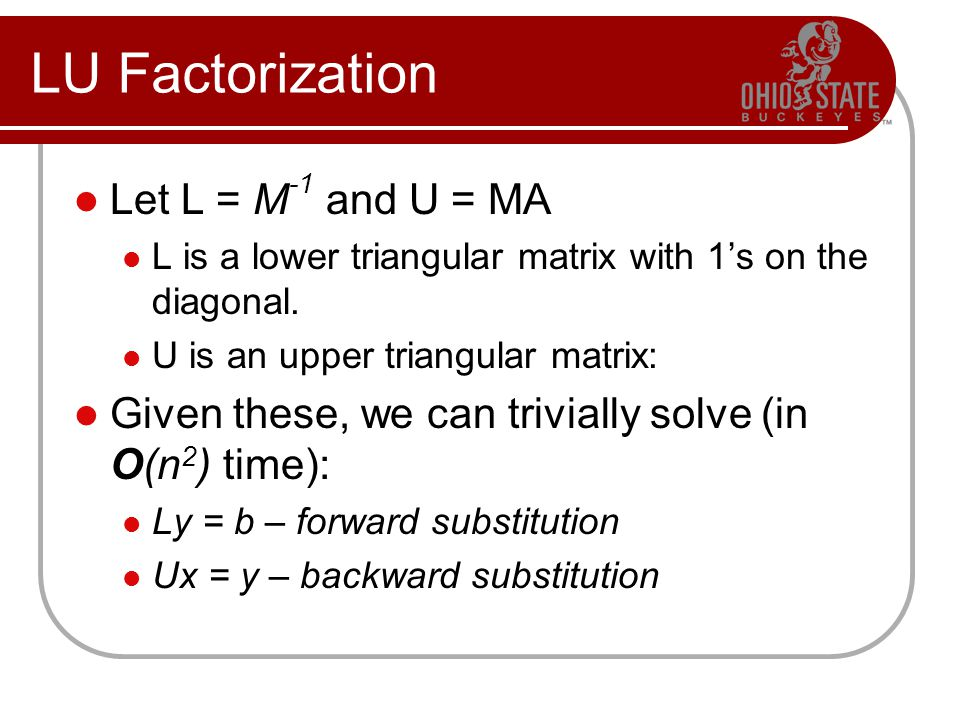 LU Factorization Let L = M -1 and U = MA L is a lower triangular matrix with 1's on the diagonal. U is an upper triangular matrix: Given these, we can