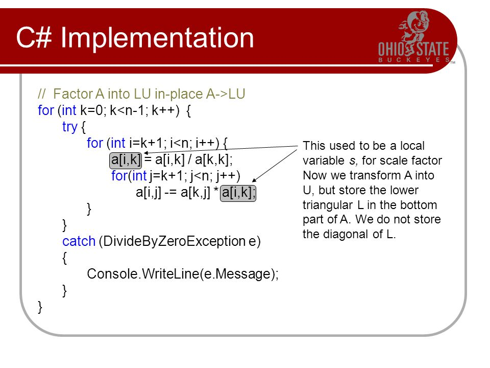 C# Implementation // Factor A into LU in-place A->LU for (int k=0; k<n-1; k++) { try { for (int i=k+1; i<n; i++) { a[i,k] = a[i,k] / a[k,k]; for(int j