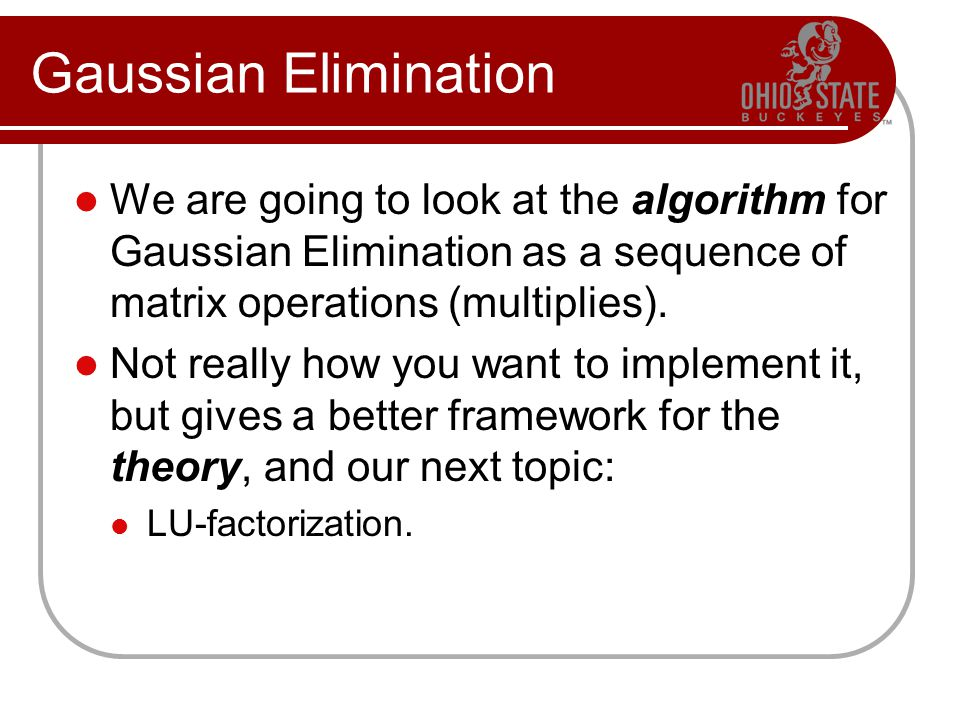 Gaussian Elimination We are going to look at the algorithm for Gaussian Elimination as a sequence of matrix operations (multiplies). Not really how yo