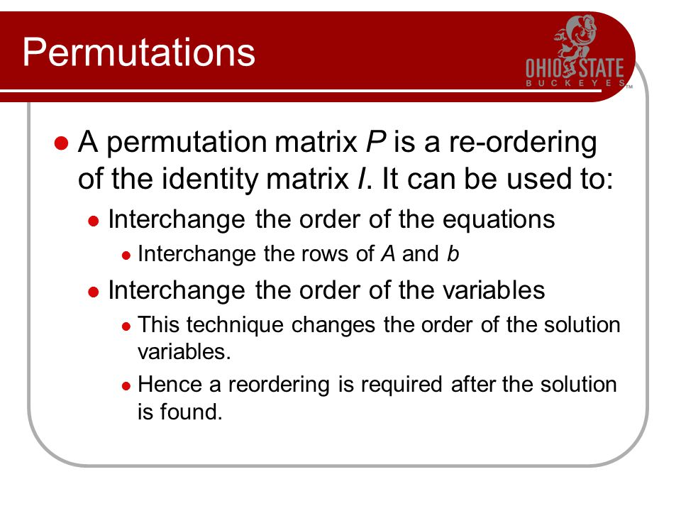 Permutations A permutation matrix P is a re-ordering of the identity matrix I. It can be used to: Interchange the order of the equations Interchange t