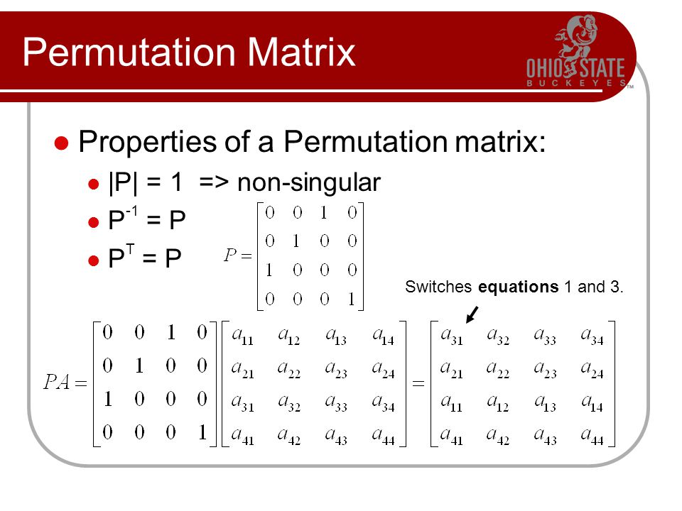 Permutation Matrix Properties of a Permutation matrix: |P| = 1 => non-singular P -1 = P P T = P Switches equations 1 and 3.