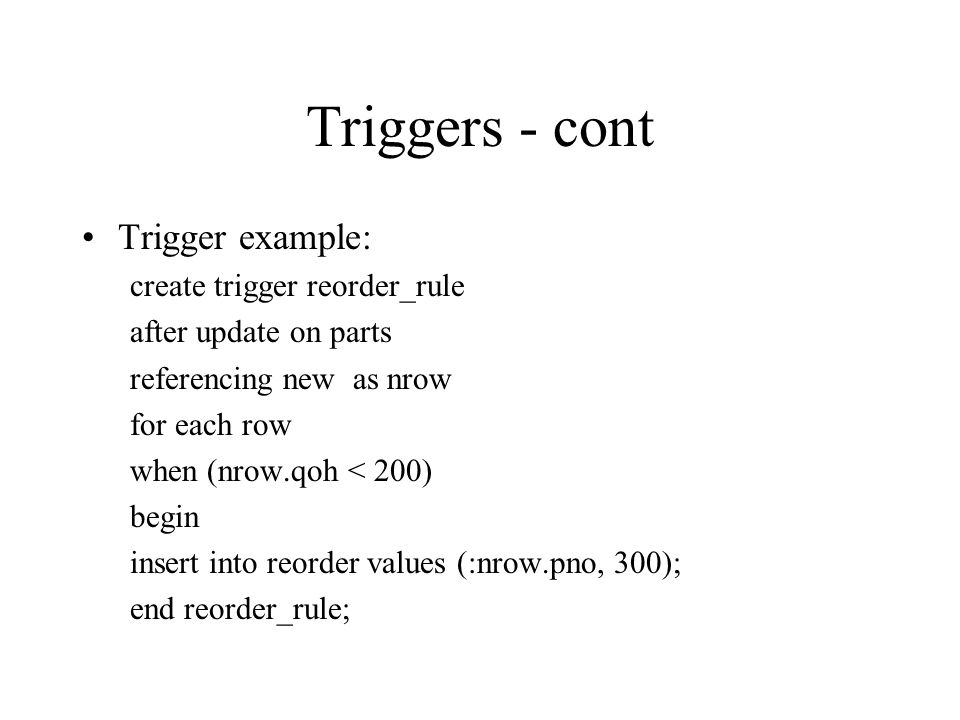 Triggers - cont Trigger example: create trigger reorder_rule after update on parts referencing new as nrow for each row when (nrow.qoh < 200) begin insert into reorder values (:nrow.pno, 300); end reorder_rule;