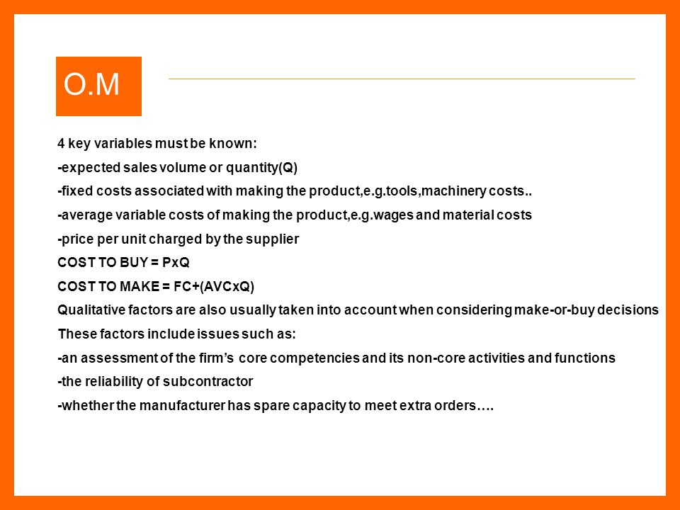 O.M 4 key variables must be known: -expected sales volume or quantity(Q) -fixed costs associated with making the product,e.g.tools,machinery costs..