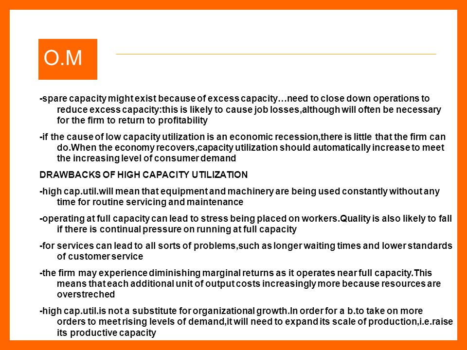 O.M -spare capacity might exist because of excess capacity…need to close down operations to reduce excess capacity:this is likely to cause job losses,although will often be necessary for the firm to return to profitability -if the cause of low capacity utilization is an economic recession,there is little that the firm can do.When the economy recovers,capacity utilization should automatically increase to meet the increasing level of consumer demand DRAWBACKS OF HIGH CAPACITY UTILIZATION -high cap.util.will mean that equipment and machinery are being used constantly without any time for routine servicing and maintenance -operating at full capacity can lead to stress being placed on workers.Quality is also likely to fall if there is continual pressure on running at full capacity -for services can lead to all sorts of problems,such as longer waiting times and lower standards of customer service -the firm may experience diminishing marginal returns as it operates near full capacity.This means that each additional unit of output costs increasingly more because resources are overstreched -high cap.util.is not a substitute for organizational growth.In order for a b.to take on more orders to meet rising levels of demand,it will need to expand its scale of production,i.e.raise its productive capacity