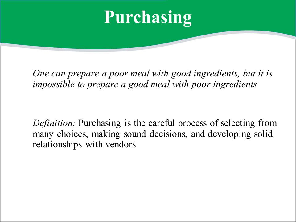 Importance of Purchasing Food items are perishable Profitability depends on purchasing Guest satisfaction is related to purchasing Money can be tied up with improper purchasing Purchasing is an important component of management Purchasing starts the entire process of operations