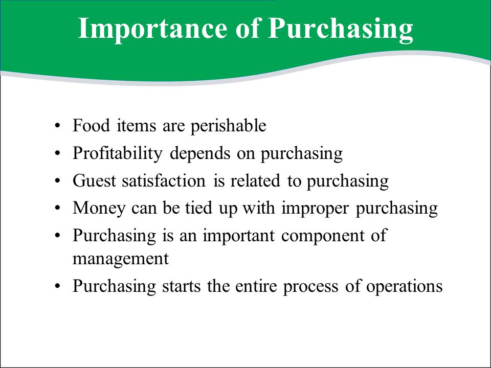 Purchasing Goals Purchase the right product at the right time and at the right price Purchase only products needed and in the quantities required Insist on quality at optimum price Develop and use proper specifications Deal with reputable purveyors Be ethical in all dealings