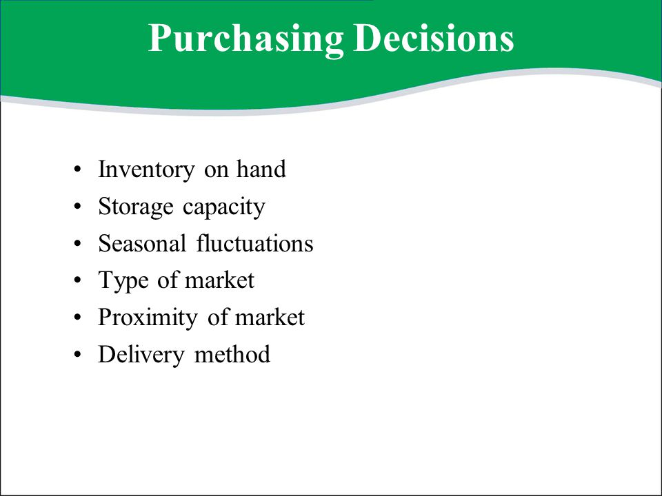 Points to Consider Take advantage of seasonal/price fluctuations Consider available sources Compare and select the best price, considering all aspects Consider hidden costs, such as handling Consider available storage space