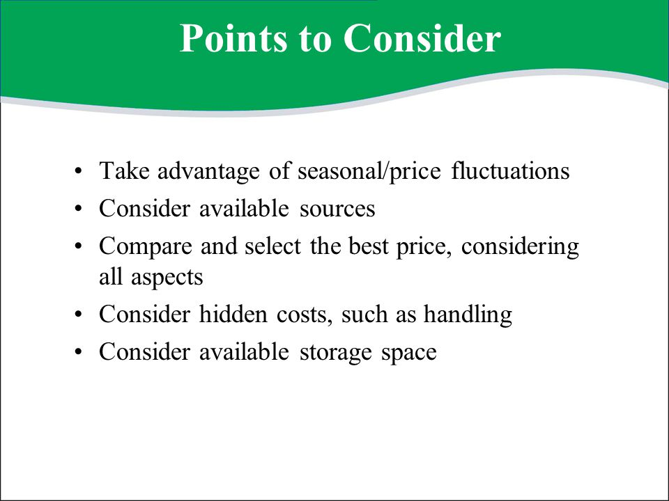 Points to Consider —continued Waste and spoilage Duration of storage Processing required Theft and pilferage Discounts Minimum order Transportation and delivery Quality assurance