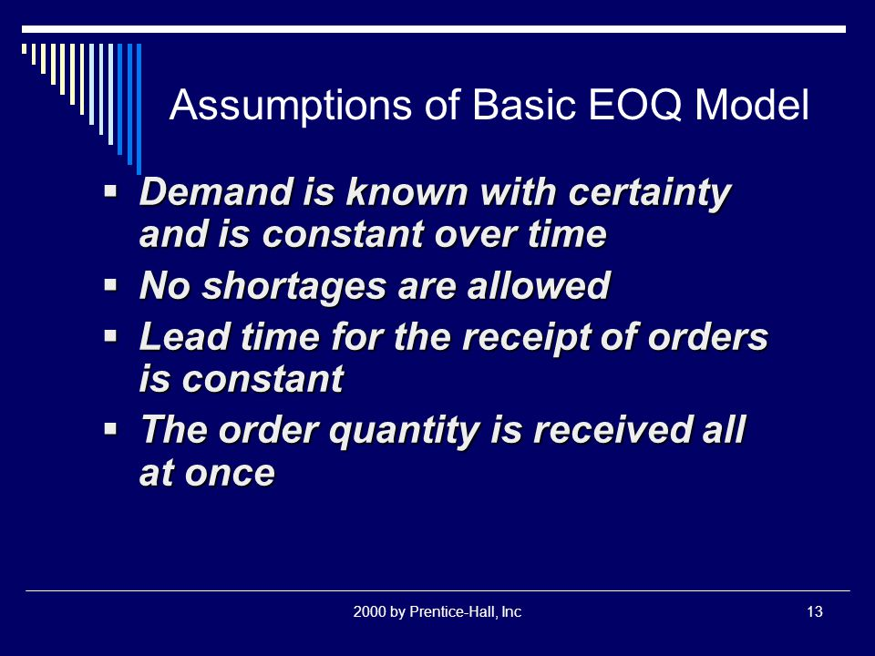 2000 by Prentice-Hall, Inc13 Assumptions of Basic EOQ Model  Demand is known with certainty and is constant over time  No shortages are allowed  Lead time for the receipt of orders is constant  The order quantity is received all at once