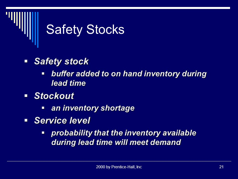 2000 by Prentice-Hall, Inc21 Safety Stocks  Safety stock  buffer added to on hand inventory during lead time  Stockout  an inventory shortage  Service level  probability that the inventory available during lead time will meet demand