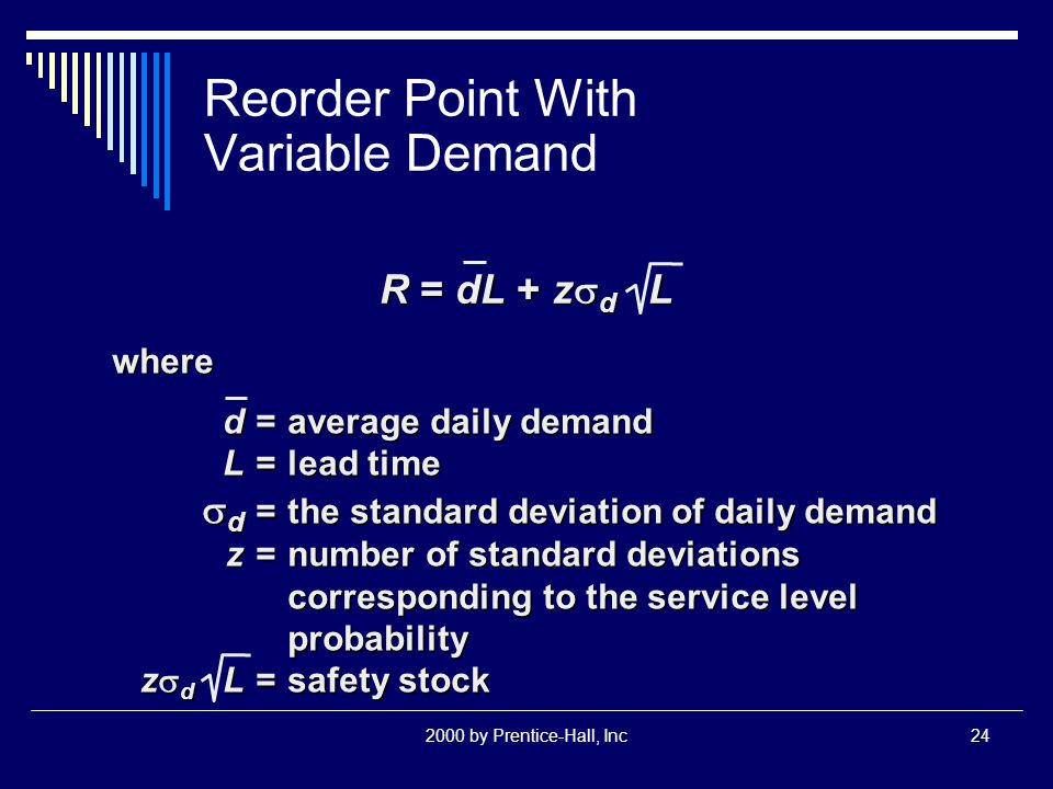 2000 by Prentice-Hall, Inc24 Reorder Point With Variable Demand R = dL + z  d L where d=average daily demand L=lead time  d =the standard deviation of daily demand z=number of standard deviations corresponding to the service level probability z  d L=safety stock