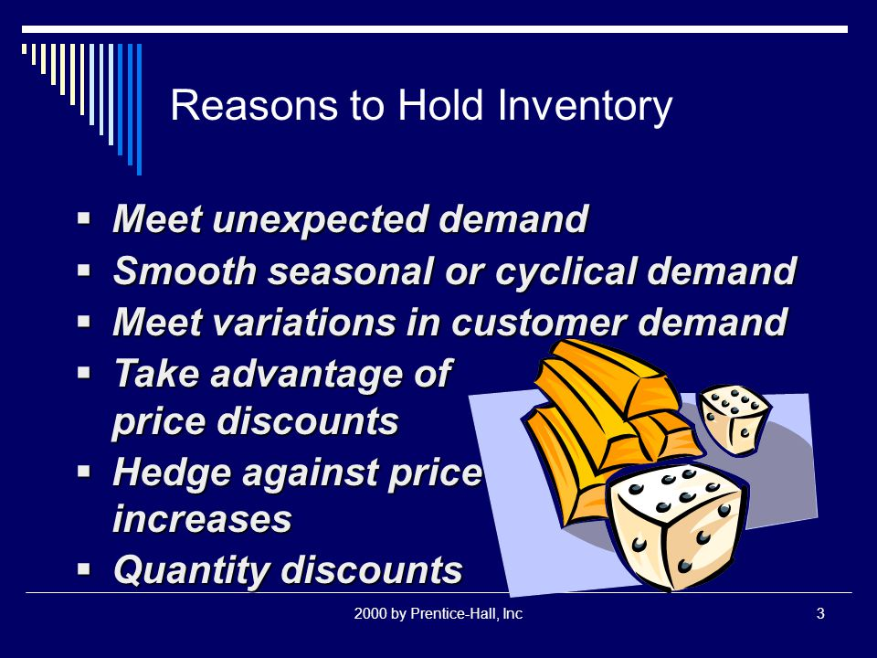 2000 by Prentice-Hall, Inc3 Reasons to Hold Inventory  Meet unexpected demand  Smooth seasonal or cyclical demand  Meet variations in customer demand  Take advantage of price discounts  Hedge against price increases  Quantity discounts