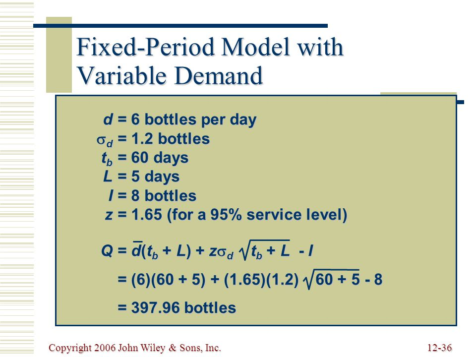 Copyright 2006 John Wiley & Sons, Inc.12-36 Fixed-Period Model with Variable Demand d= 6 bottles per day  d = 1.2 bottles t b = 60 days L= 5 days I= 8 bottles z= 1.65 (for a 95% service level) Q= d(t b + L) + z  d t b + L - I = (6)(60 + 5) + (1.65)(1.2) 60 + 5 - 8 = 397.96 bottles