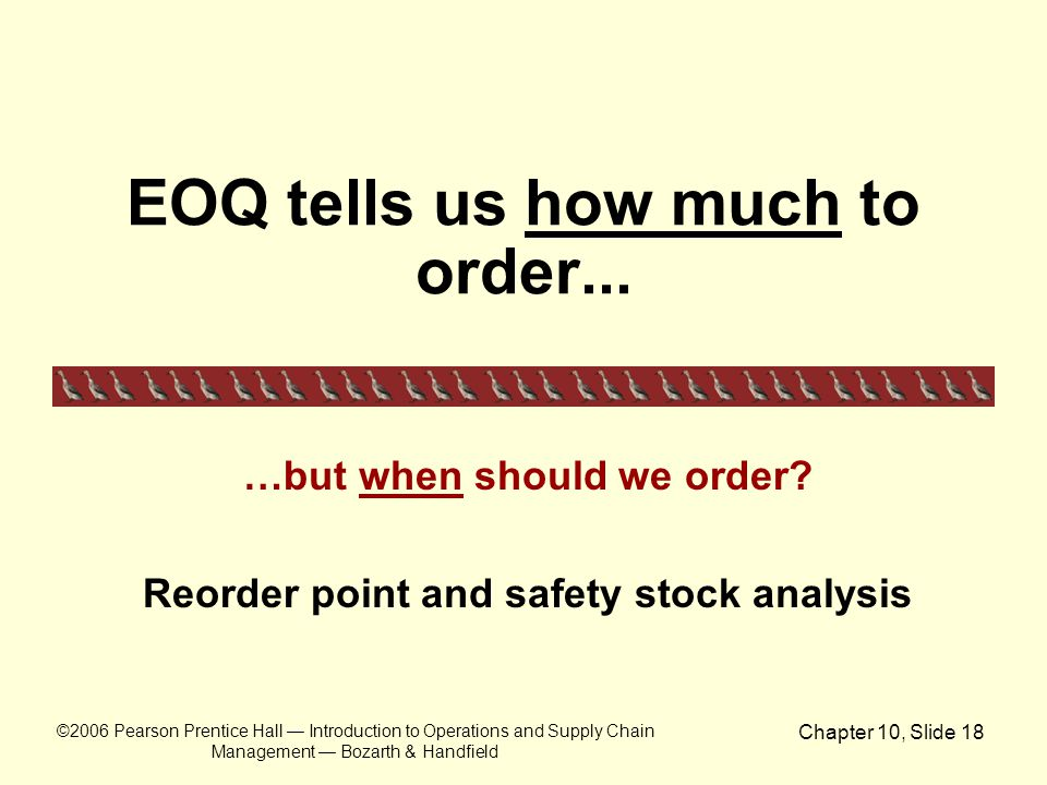 ©2006 Pearson Prentice Hall — Introduction to Operations and Supply Chain Management — Bozarth & Handfield Chapter 10, Slide 18 EOQ tells us how much