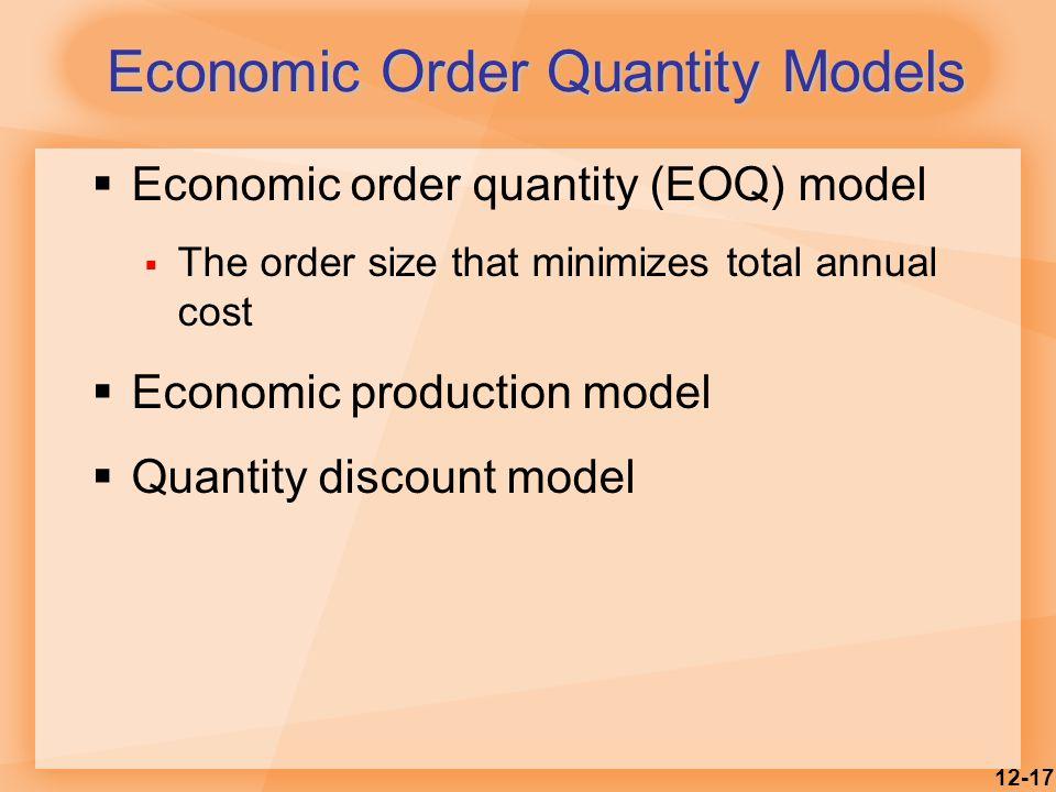 12-17  Economic order quantity (EOQ) model  The order size that minimizes total annual cost  Economic production model  Quantity discount model Economic Order Quantity Models